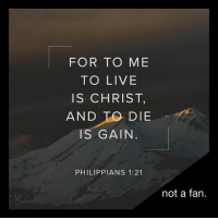 FOR TO ME  TO LIVE  IS CHRIST,  AND DIE  IS GAIN  PHILIPP IANS 1:21  not a fan For to me to live is Christ, and to die is gain.  (Philippians 1:21)