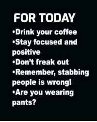 Coffee: FOR TODAY  Drink your coffee  Stay focused and  positive  .Don't freak out  Remember, stabbing  people is wrong!  Are you wearing  pants?