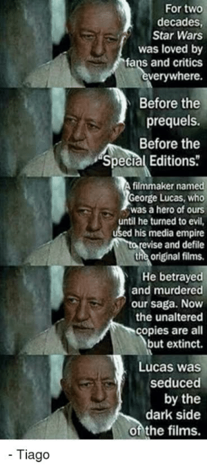"""how did the original star wars trilogy die? "": For two  decades,  Star Wars  was loved by  fans and critics  everywhere.  Before the  prequels.  Before the  ""Special Editions  filmmaker named  George Lucas, who  was a hero of ours  until he turned to evil,  used his media empire  to revise and defile  the original films.  He betrayed  and murdered  our saga. Now  the unaltered  copies are all  but extinct.  Lucas was  seduced  by the  dark side  of the films.  - Tiago ""how did the original star wars trilogy die? """