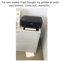 Smh, Work, and Girl Memes: For two weeks I had thought my printer at work  was broken...turns out...warlocks... Smh 😤