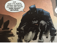 Batman is into puns. You learn something every day.: FOR  WHAT IT'S WORTH  BATMAN INSURANCE  POLICIES ARE CALLED  DARK KNIGHT  RETURNS. Batman is into puns. You learn something every day.