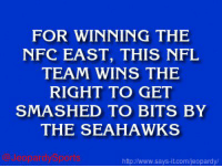 """Jeopardy, Nfl, and Washington Redskins: FOR WINNING THE  NFC EAST, THIS NFL  TEAM WINS THE  RIGHT TO GET  SMASHED TO BITS BY  THE SEAHAWKS  http Jwww.says it.com/jeopardy/ """"Who are: the Washington Redskins?"""" JeopardySports"""