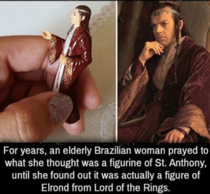 Lord of the Rings, Brazilian, and Thought: For years, an elderly Brazilian woman prayed to  what she thought was a figurine of St. Anthony,  until she found out it was actually a figure of  Elrond from Lord of the Rings. Oops