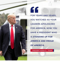 We will never apologize for America. We will stand up for America and be PROUD of America!🇺🇸: FOR YEARS AND YEARS,  YOU WATCHED AS YOUR  LEADERS APOLOGIZED  FOR AMERICA. NOW YOU  HAVE A PRESIDENT WHO  IS STANDING UP FOR  AMERICA AND PROUD  OF AMERICA  PRESIDENT DONALD J. TRUMP We will never apologize for America. We will stand up for America and be PROUD of America!🇺🇸