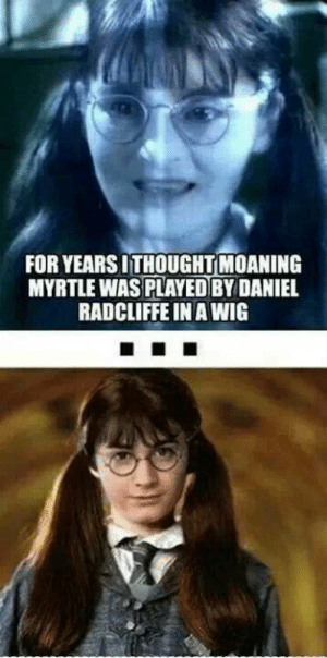 100 Harry Potter Memes That Will ~Always~ Make You Laugh: FOR YEARS ITHOUGHTMOANING  MYRTLE WAS PLAYED BYDANIEL  RADCLIFFE IN A WIG 100 Harry Potter Memes That Will ~Always~ Make You Laugh