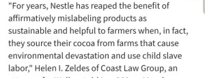 """Bad, Nestle, and Source: """"For years, Nestle has reaped the benefit of  affirmatively mislabeling products as  sustainable and helpful to farmers when, in fact,  they source their cocoa from farms that cause  environmental devastation and use child slave  labor,"""" Helen I. Zeldes of Coast Law Group, an Nestle bad"""
