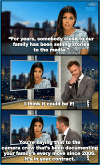 """Random Imgur Picture: """"For years, somebody close toour  family has been selling Stories  to the media  I think it could be E! THE SOUP LIVE  BRAND NEW  he Soup Live  ou re saying that to the  camera crew that's been documenting  your familys every move since 2006.  Its in your contract.  BRAND NEW  LTheSoupLive Random Imgur Picture"""