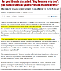 "Jeb Bush, Money, and Obama: For you liberals that cried, ""Hey Romney, why don't  you donate some of your fortune to the Red CrosS?""  Romnev makes personal donation to Red Cross  Posted by Philip Rucker on October 31, 2012 at 10:24 am  Θ(°Text Size Print Reprints  Share:  More »  TAMPA - Mitt Romney has been urging supporters to donate money to the American Red  Cross to help fund storm relief efforts, and on Wednesday an aide disclosed that the  Republican presidential nominee has made a donation himself. The aide declined to disclo  the amount of the donation.In the aftermath of Hurricane Sandy, Romney canceled his  campaign events on Tuesday, instead staging a-Storm relief event"" in Kettering, Ohio  The nominee joined about 2,o0o supporters to help pack supplies such as canned goods, rice  and diapers  The American Red Cross appreciates the support from the Romney campaign and is  working with the campaign to process this donation of supplies,"" the relief agency said in a  statement, ""We are grateful that both the Obama and Romney campaigns have also  encouraged the public to send financial donations to the Red Cross. We encourage  individuals who want to help to consider making a financial donation or making an  appointment to give blood.""  The organization generally ""does not accept or solicit individual donations or collections of  items,"" according to its Web site, because dealing with incoming supplies ""impedes the  valuable resources of money, time, and personnel.  Romney returns to full-time campaigning on Wednesday in Florida, with three rallies  planned in Tampa, Coral Gables and Jacksonville. He will be accompanied by former  Florida governor Jeb Bush and Sen. Marco Rubio (R)"