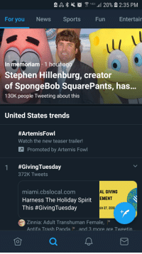 News, SpongeBob, and Sports: For you News Sports  Fun  Entertair  In memoriam 1 houtago  Stephen Hillenburg, creator  of SpongeBob SquarePants, has.  130K people Tweeting about this  United States trends  #Artemis Fowl  Watch the new teaser trailer!  Promoted by Artemis Fowl  #GivingTuesday  372K Tweets  miami.cbslocal.com  Harness The Holiday Spirit  This #GivingTuesday  AL GIVING  EMENT  ER 27, 2018  Zinnia: Adult Transhuman Female  Antifa Trash Pandaand 3 more are Tweetin A little decency Twitter