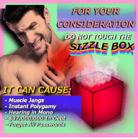 Mono, Box, and Can: FOR YOUR  CONSIDER ATION  DO NOT TOUCH TH  SIZZLE BOX  IT CAN CAUS  - Muscle Jangs  - Instant Polygamy  Hearing in Mono  $37,000,000 In Debt  Forget ALlI/ Passwords