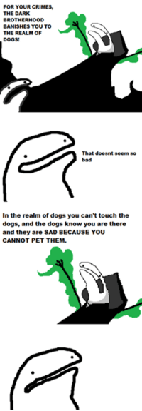 Crime, Memes, and Touche: FOR YOUR CRIMES  THE DARK  BROTHERHOOD  BANISHES YOU TO  THE REALM oF  DOGS!  That doesnt seem so  In the realm of dogs you can't touch the  dogs, and the dogs know you are there  and they are SAD BECAUSE YOU  CANNOT PET THEM.