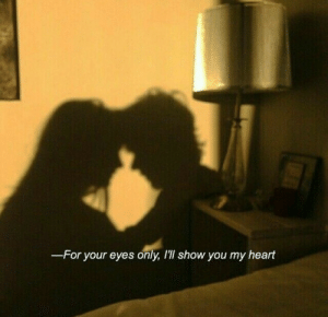 Heart, For Your Eyes Only, and You: -For your eyes only, I'll show you my heart