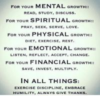 embracer: FOR YOUR  MENTAL GROWTH:  READ, STUDY, DISCUSS.  FOR YOUR SPIRITUAL GROWTH:  PRAY, SEEK, SERVE, LOVE  FOR YOUR PHYSICAL GROWTH:  DIET, EXERCISE, REST  FOR YOUR EMOTIONAL GROWTH:  LISTEN, REFLECT, ACCEPT, CHANGE.  FOR YOUR FINANCIAL GROWTH:  SAVE, INVEST, MULTIPLY.  IN ALL THINGS.  EXERCISE DISCIPLINE, EMBRACE  HUMILITY, ALWAYS GIVE THANKS.