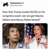 Trump, Nancy Pelosi, and Can: ForAmerica  @ForAmerica  Now that Trump scored 30/30 on his  congnitive exam can we get Maxine  Waters and Nancy Pelosi tested?