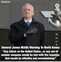 "Extremely Pissed off RIGHT Wingers 2: @ForAmerican  General James Mattis Warning To North Korea:  ""Any attack on the United States.. or any use of  nuclear weapons would be met with the response  that would be effective and overwhelming"" Extremely Pissed off RIGHT Wingers 2"