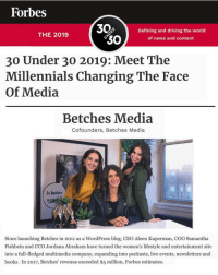 "Blessed, Books, and Driving: Forbes  30Defining and driving the world  THE 2019  of news and content  30 Under 30 2019: Meet The  Millennials Changing The Face  Of Media  Betches Media  Cofounders, Betches Media  is botov  al  Since launching Betches in 2011 as a WordPress blog, CEO Aleen Kuperman, COO Samantha  Fishbein and CCO Jordana Abraham have turned the women's lifestyle and entertainment site  into a full-fledged multimedia company, expanding into podcasts, live events, newsletters and  books. In 2017, Betches' revenue exceeded $5 million, Forbes estimates. So blessed. So moved. So grateful. BUT REALLY. We know it's not typical for us to get personal in an instagram post but for anyone who's ever wondered what goes into this account and the company behind it we'll break our rule this one time. When we started Betches we had literally no idea what we were doing or what we wanted to get out of it. Being a female entrepreneur was not necessarily the ""trendy"" and exalted path that it is now, and lots of people, especially men told us along the way we couldn't get to where we are bc we didn't have this this or that, or do things the traditional way, or have the same vision as they did. Well, it's true we didn't have money, or mentors, or any business education between the three of us, and ya, we said fuck a lot. We hope that we can inspire any young woman out there who currently doubts herself and wonders if she'll ever be able to do it (whatever it is) - the answer is yes, you can. We're so thankful to our team and all the work you've put in to help us get here. Let's fucking drink. @samifish @aleen @jordanaabraham"