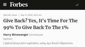 Where do I fucking begin on this?: = Forbes  482,545 views | Sep 17, 2013, 8:00 am  Give Back? Yes, It's Time For The  99% To Give Back To The 1%  Harry Binswanger Contributor  Opinion  I defend laissez-faire capitalism, using Ayn Rand's Objectivism. Where do I fucking begin on this?