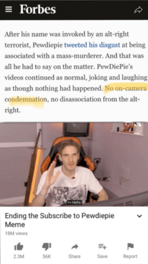 Thanks for the accurate portrayal Forbes, very cool!: = Forbes  After his name was invoked by an alt-right   terrorist, Pewdiepie tweeted his disgust at being  associated with a mass-murderer. And that was  all he had to say on the matter. PewDiePie's  videos continued as normal, joking and laughing  as though nothing had happened. No on-camera  condemnation, no disassociation from the alt-  right.  >Hello  Ending the Subscribe to Pewdiepie  Meme  18M views  Share  Report  2.3M  56K  Save Thanks for the accurate portrayal Forbes, very cool!