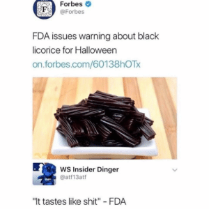 """Halloween, Shit, and Black: Forbes  F @Forbes  FDA issues warning about black  licorice for Halloween  on.forbes.com/60138hOTx  WS Insider Dinger  @atf13atf  """"It tastes like shit"""" FDA"""