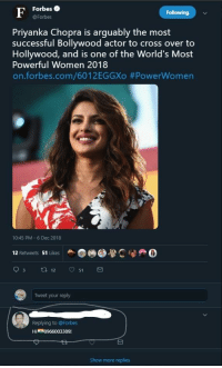 Cross, Forbes, and Women: Forbes  @Forbes  Following  Priyanka Chopra is arguably the most  successful Bollywood actor to cross over to  Hollywood, and is one of the World's Most  Powerful Women 2018  on.forbes.com/6012EGGXo #PowerWomen  10:45 PM 6 Dec 2018  12 Retwets 51 LikesC0  Tweet your reply  Replying to @Forbes  Show more replies