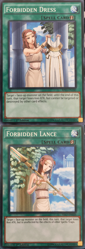 floating-head:  princesspornstar:  super-saiyan-rose:  frommetrunui:   ygosideblog: who keeps giving her these things   she ends up condemned too D:    damn bitch get it together  : FORBIDDEN DRESSs  ISPELL CARD  BP03-EN 180  Target i face-up monster on the field; until the end of this  turn, that target loses 600 ATK, but cannot be targeted or  destroyed by other card effects.  O1996 KAZUKI TAKAHASHI  96864811 1st Edition   ELL  FORBIDDEN LANCE  SPELL CARD  YS17-ENO26  Target i face-up monster on the field; this turn, that target loses  800 ATK, but is unaffected by the effects of other Spells/Traps.  7243130 1st Edition  ©1996 KAZUKI TAKAHASHI floating-head:  princesspornstar:  super-saiyan-rose:  frommetrunui:   ygosideblog: who keeps giving her these things   she ends up condemned too D:    damn bitch get it together