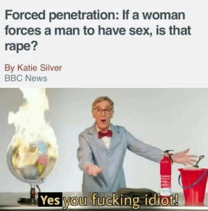 Fucking, News, and Sex: Forced penetration: If a woman  forces a man to have sex, is that  rape?  By Katie Silver  BBC News  Yes you fucking idiot! Ya know, i was raped by a girl, so i hate to say it guys but….i finally got triggered by a joke :(