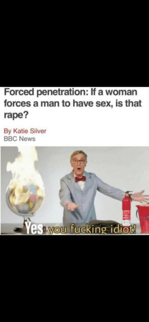 Society these days: Forced penetration: If a woman  forces a man to have sex, is that  rape?  By Katie Silver  BBC News  Yes you fucking idiot! Society these days