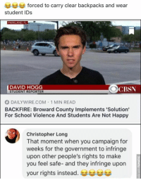 Memes, School, and Happy: forced to carry clear backpacks and wear  student IDs  PARKLAND, FL  DAVID HOGG  STUDENT REPORTER  CBSN  DAILYWIRE.COM 1 MIN READ  BACKFIRE: Broward County Implements 'Solution'  For School Violence And Students Are Not Happy  Christopher Long  That moment when you campaign for  weeks for the government to infringe  upon other people's rights to make  you feel safe- and they infringe upon  your rights instead·부부부부 (GC)