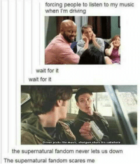 wait for it: forcing people to listen to my music  when I'm driving  wait for it  wait for it  Driver picks the music, shotgun shuts his cakehole  the supernatural fandom never lets us down  The supernatural fandom scares me