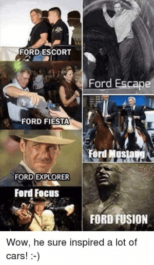 wOw! hE sURe dID! :--): FORD ESCORT  Ford Escape  FORD FIESTA  Ford Mostang  FORD EXPLORER  Ford Focus  FORD FUSION  Wow, he sure inspired a lot of  cars!-) wOw! hE sURe dID! :--)