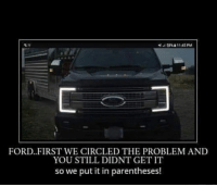 Ford: FORD FIRST WE CIRCLED THE PROBLEM AND  YOU STILL DIDNT GET IT  so we put it in parentheses!