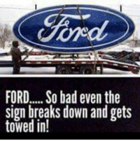 Ford: FORD... So bad even the  sign breaks down and gets  towed in!