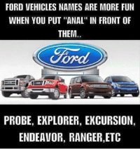 """ford probe: FORD VEHICLES NAMES ARE MORE FUN  WHEN YOU PUT """"ANAL"""" IN FRONT OF  THEM.  Ford  PROBE, EXPLORER, EXCURSION,  ENDEAVOR, RANGER, ETC"""