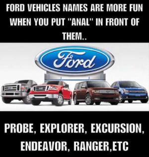 """Ford Car Jokes: FORD VEHICLES NAMES ARE MORE FUN  WHEN YOU PUT """"ANAL"""" IN FRONT OF  THEM.  TA  Ford  PROBE, EXPLORER, EXCURSION,  ENDEAVOR, RANGER,ETC Ford Car Jokes"""