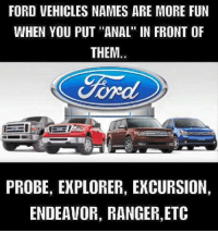 """LMAO!  It is funnier!: FORD VEHICLES NAMES ARE MORE FUN  WHEN YOU PUT """"ANAL"""" IN FRONT OF  THEM.  Ford  PROBE, EXPLORER, EXCURSION,  ENDEAVOR, RANGER,ETC LMAO!  It is funnier!"""