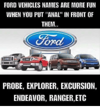 """~ PN QN ~: FORD VEHICLES NAMES ARE MORE FUN  WHEN YOU PUT """"ANAL"""" IN FRONT OF  THEM.  Ford  PROBE, EXPLORER, EXCURSION,  ENDEAVOR, RANGER,ETC ~ PN QN ~"""