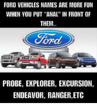 """ford probe: FORD VEHICLES NAMES ARE MORE FUN  WHEN YOU PUT """"ANAL"""" IN FRONT OF  THEM.  Ford  PROBE, EXPLORER, EXCURSION,  ENDEAVOR, RANGER,ETC"""
