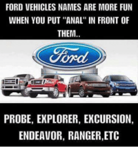"""ford probe: FORD VEHICLES NAMES ARE MORE FUN  WHEN YOU PUT """"ANAL"""" IN FRONT OF  THEM  Ford  PROBE, EXPLORER, EXCURSION,  ENDEAVOR, RANGER,ETC"""