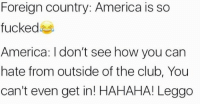 Roflcopter 🔑 dank spicey dope beyondthememe bushdid711 youngmetro fuego f4f 11bravo sneakyfinger dankmemesmeltsteelbeams: Foreign country: America is so  fucked  America: don't see how you can  hate from outside of the club, You  can't even get in! HAHAHA! Leggo Roflcopter 🔑 dank spicey dope beyondthememe bushdid711 youngmetro fuego f4f 11bravo sneakyfinger dankmemesmeltsteelbeams