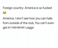 America, Club, and Facts: Foreign country: America is so fucked  America: l don't see how you can hate  from outside of the club, You can't even  get in! HAHAHA! Leggo Facts !! Lmao God bless America 💕😂😂😂
