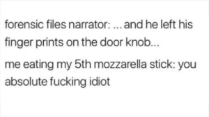 Fucking, Idiot, and Irl: forensic files narrator:... and he left his  finger prints on the door knob.  me eating my 5th mozzarella stick: you  absolute fucking idiot Me irl