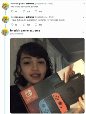 Nintendo, Tumblr, and Twitter: foreskin gamer extreme @nudeobama Dec 7  who wants to buy me a switch  914 104 ㅇ 417  foreskin gamer extreme @nudeobama Dec 7  I have dirty socks available in exchange for nintendo switch  910 ta 198 498  foreskin gamer extreme  @nudeobama pissvortex:this is genuinely one of the funniest events to happen on twitter