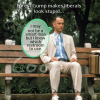 FWD: Forrest puts all the libs to shame!: Forest Gump makes liberals  look stupid..  I may  not be a  smart man  but I know  which  restroom  to use. FWD: Forrest puts all the libs to shame!
