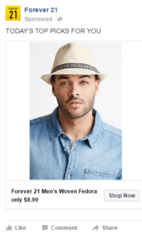 I feel like Forever 21 is trying to tell me something...: Forever 21  21  Sponsored  TODAY'S TOP PICKS FOR YOU  Forever 21 Men's Woven Fedora  Shop Now  only $8.99  Like Comment  a Share I feel like Forever 21 is trying to tell me something...