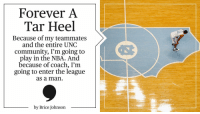 From Chapel Hill to the @NBA, @UNC_Basketball star @bjohnson_23 will forever be a Tar Heel.: Forever A  Tar Heel  Because of my teammates  and the entire UNC  community, I'm going to  play in the NBA. And  because of coach, I'm  going to enter the league  as a man  by Brice Johnson From Chapel Hill to the @NBA, @UNC_Basketball star @bjohnson_23 will forever be a Tar Heel.