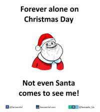 Memes, 🤖, and Forever Alone: Forever alone on  Christmas Day  Not even Santa  comes to see me!  If @Sarcasmlol  lol.com y @Sarcastic us Merry Christmas 🎄 christmas christmas🎄 2016 foreveralone