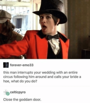 Whatchu doin?: forever-emo33  this man interrupts your wedding with an entire  circus following him around and calls your bride a  hoe, what do you do?  celticpyro  Close the goddam door. Whatchu doin?