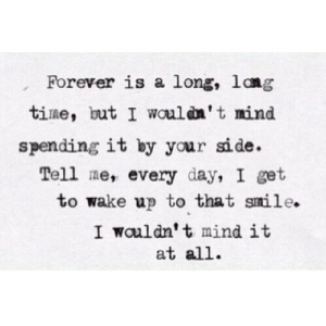 https://iglovequotes.net/: Forever is a long, lang  time, but I wouldn't mind  spending it by your side.  Tell me, every day, I get  to wake up to that smile.  I wauldn't mind it  at all https://iglovequotes.net/