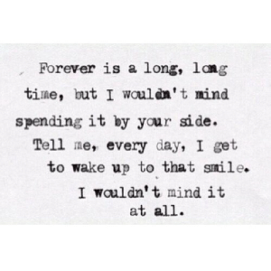 https://iglovequotes.net/: Forever is a long, lang  time, but I wouldn't mind  spending it by your side.  Tell me, every day, I get  to wake up to that smile.  I wouldn't mind it  at all. https://iglovequotes.net/