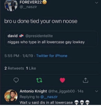 Funny, Iphone, and Twitter: FOREVER22  @_naszir  bro u done tied your own noose  david @presidentelite  niggas who type in all lowercase gay lowkey  5:55 PM 1/4/19 Twitter for iPhone  2 Retweets 1 Like  Antonio Knight @the_jiggab00 14s  Replying to @_naszir  Wait u said dis in all lowercase ᵈᵃʷᵍ ʷᵗᶠ 😂 @larnite • Don't scroll by without dropping that sack 💰 • ➫➫➫ Follow @Staggering for more funny posts daily!